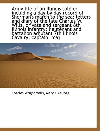 Army Life of an Illinois Soldier, Including a Day by Day Record of Sherman's March to the Sea; Letters and Diary of the Late Charles W. Wills, Private ... Adjutant 7th Illinois Cavalry; Captain, Maj