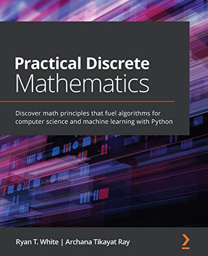 Compare Textbook Prices for Practical Discrete Mathematics: Discover math principles that fuel algorithms for computer science and machine learning with Python  ISBN 9781838983147 by White, Ryan T.,Ray, Archana Tikayat