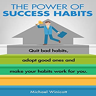 The Power of Success Habits     Quit Bad Habits, Adopt Good Ones and Make Your Habits Work for You              Written by:                                                                                                                                 Michael Winicott                               Narrated by:                                                                                                                                 AnnaLisa Bodtker                      Length: 1 hr and 10 mins     Not rated yet     Overall 0.0