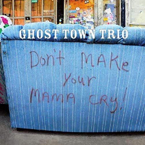 Ghost Town Trio - Don't Make Your Mama Cry