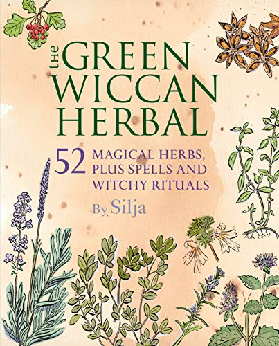 The Green Wiccan Herbal: 52 magical herbs, plus spells and witchy rituals