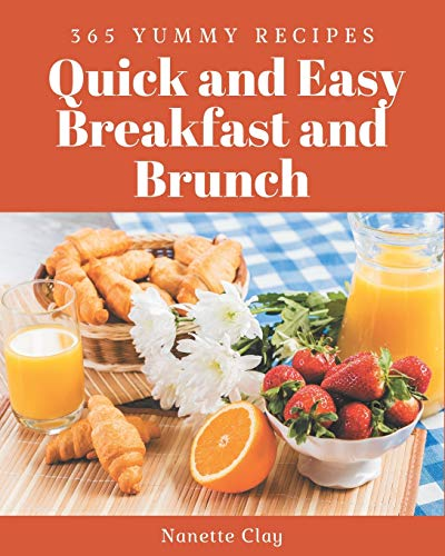 365 Yummy Quick and Easy Breakfast and Brunch Recipes: Enjoy Everyday With Yummy Quick and Easy Breakfast and Brunch Cookbook!