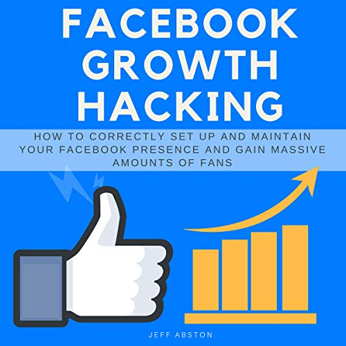 Facebook Growth Hacking: How to Correctly Set Up and Maintain Your Facebook Presence and Gain Massive Amounts of Fans audiobook cover art