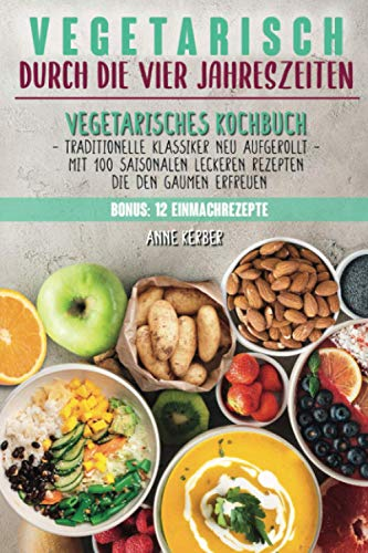 Vegetarisch durch die vier Jahreszeiten: Vegetarisches Kochbuch mit 100 saisonalen leckeren Rezepten die den Gaumen erfreuen - Traditionelle Klassiker neu aufgerollt + 12 Einmachrezepte