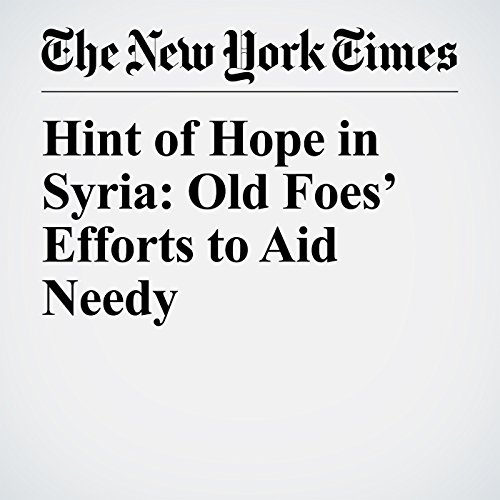 Hint of Hope in Syria: Old Foes' Efforts to Aid Needy copertina