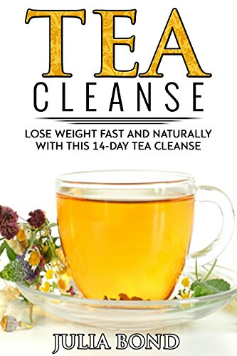 Tea Cleanse: Lose Weight with a Tea Cleanse, Detox Tea, Tea Recipes, Diet Plan, Lose Belly Fat Naturally, Weight Loss, Teatox,Detox, Cleanse your body (English Edition)
