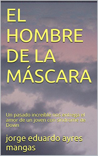 EL HOMBRE DE LA MÁSCARA: Un pasado increíble nos entrega el amor de un joven con síndrome de Down (Spanish Edition)