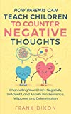 How Parents Can Teach Children To Counter Negative Thoughts: Channelling Your Child's Negativity, Self-Doubt and Anxiety Into Resilience, Willpower and Determination