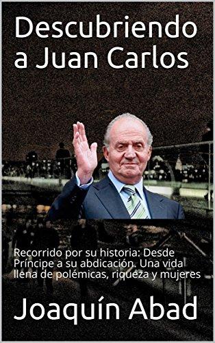 Descubriendo a Juan Carlos: Recorrido por su historia: Desde Príncipe a su abdicación. Una vida llena de polémicas, riqueza y mujeres eBook: Abad, Joaquín: Amazon.es: Tienda Kindle