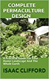 COMPLETE PERMACULTURE DESIGN : A Practical Guide For Your Home Landscape And The Whole Earth (English Edition)