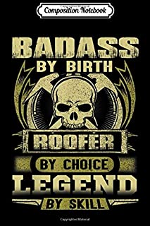 Composition Notebook: Badass By Birth Roofer By Choice Legend By Skill Journal/Notebook Blank Lined Ruled 6x9 100 Pages