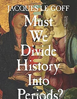 Must We Divide History Into Periods? (European Perspectives: A Series in Social Thought and Cultural Criticism) by Jacques...