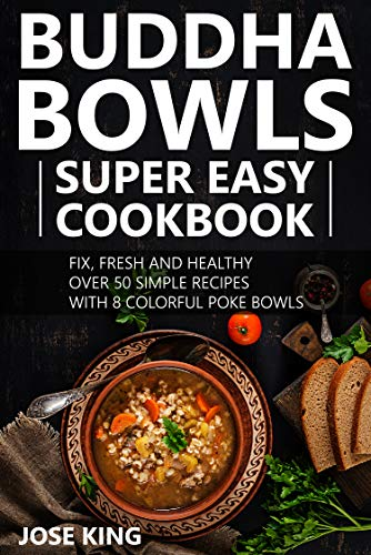 Buddha Bowls Super Easy Cookbook: Fix, fresh and healthy - over 50 simple recipes - with 8 colorful poke bowls