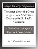 The After-glow of a Great Reign - Four Addresses Delivered in St. Paul s Cathedral