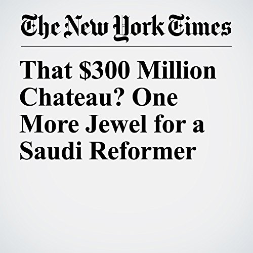 That $300 Million Chateau? One More Jewel for a Saudi Reformer copertina