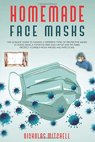 HOMEMADE FACE MASKS: The ultimate guide to making 2 different types of protective masks at home using a paper pattern and step-by-step pictures. Protect yourself from viruses and infections.