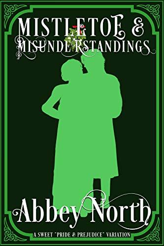 "Mistletoe & Misunderstandings: A Sweet ""Pride & Prejudice"" Variation by [Abbey North]"