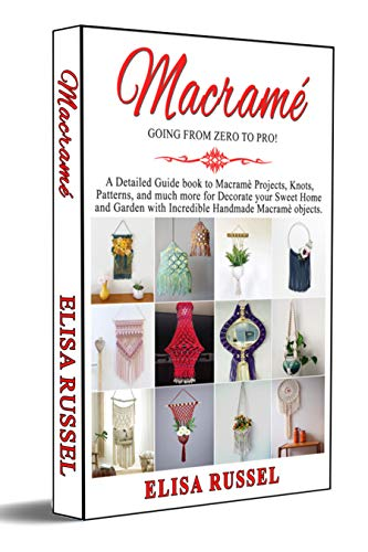 MACRAMÉ GOING FROM ZERO TO PRO!: A Detailed Guide book to Macramè Projects, Knots, Patterns, and much more for Decorate your Sweet Home and Garden with Incredible Handmade Macramè objects. by [Elisa  Russell]