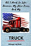 All I Need In Life: America, My Blue Jeans And My Truck: Mileage Book For Truck Drivers and delivery...