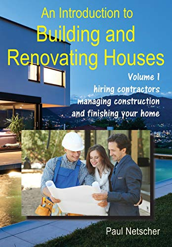 An Introduction to Building and Renovating Houses: Volume 1. Hiring Contractors, Managing Construction and Finishing Your Home