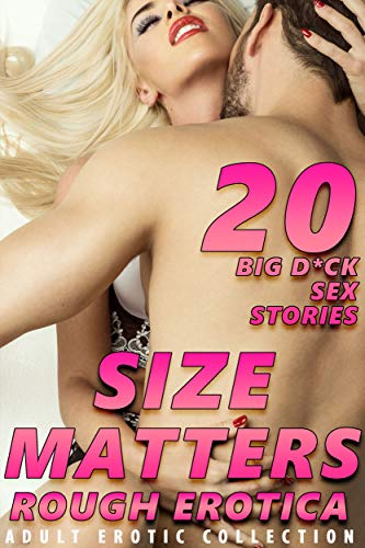 SIZE MATTERS! 20 BIG D*CK EROTICA SEX STORIES (ROUGH ADULT EROTIC COLLECTION)