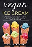 Vegan Ice Cream: Delicious and Easy Homemade Non-Dairy Ice Cream and Frozen Dessert Cookbook For A Vegetarian, Vegan, Lactose-Free, Paleo, and Plant-Based Diet!