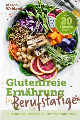 Glutenfreie Ernährung für Berufstätige - Die 20 Minuten Küche: 100 glutenfreie Rezepte in Rekordzeit zubereiten