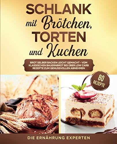 Schlank mit Brötchen, Torten und Kuchen: Brot selber backen leicht gemacht - vom klassischen Bauernbrot bis über Low Carb Rezepte zum genussvollen Abnehmen. inkl. 80 Rezepte