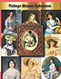 Vintage Women Ephemera: 32 Sheets And Over 140 Old And Antique Women Images For: Diy Cards, Scrapbooking, Decorations, Decoupage, Ephemera For Junk Journals,(Cut And Collage Books)