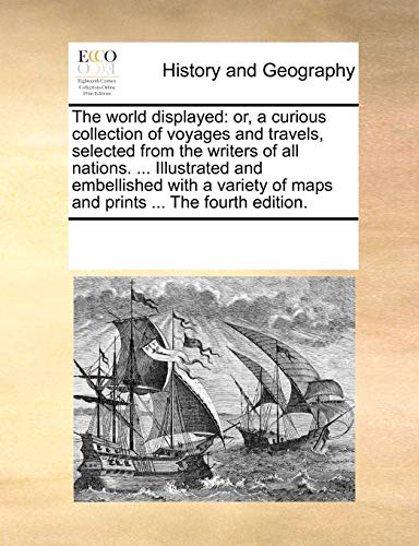 The world displayed: or, a curious collection of voyages and travels, selected from the writers of all nations. ... Illu