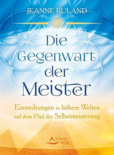 Die Gegenwart der Meister: Einweihungen in höhere Welten auf dem Pfad der Selbstmeisterung