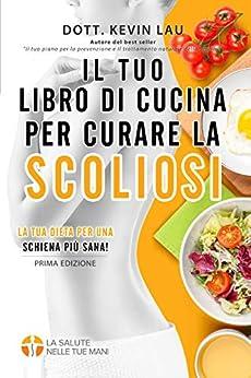 Il tuo libro di cucina per curare la scoliosi: La tua dieta per una schiena più sana! (Italian Edition) by [Kevin Lau]
