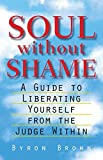 Soul without Shame: A Guide to Liberating Yourself from the Judge Within by Brown, Byron(December 1, 1998) Paperback