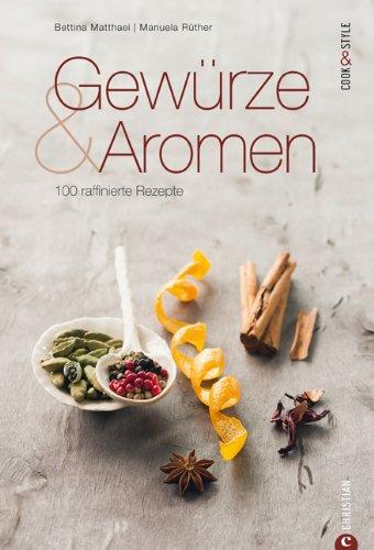 Gewürze und Aromen 100 raffinierte Rezepte. Ein Gewürzkochbuch von Bettina Matthaei, Fotos von Manuela Rüther.