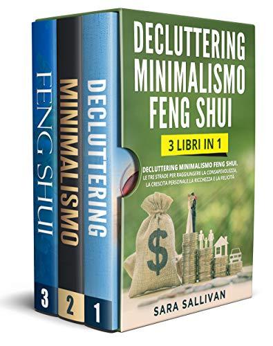 Decluttering Minimalismo Feng Shui: 3 libri in 1 - Le tre strade per raggiungere la consapevolezza la crescita personale la ric