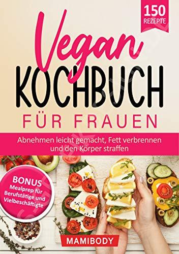 Vegan Kochbuch für Frauen! Abnehmen leicht gemacht, Fett verbrennen & den Körper straffen: Mealprep für Berufstätige & Vielbeschäftigte - einfach gesunde Ernährung im Alltag (German Edition)
