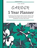 Garden 5 Years Planner Log Book: 60 Months Garden Journal, Gardening Data Keeper With Tracker Sheets, Soil Amendment Records & Pest Disease Control For Gardeners To Grow Own Food