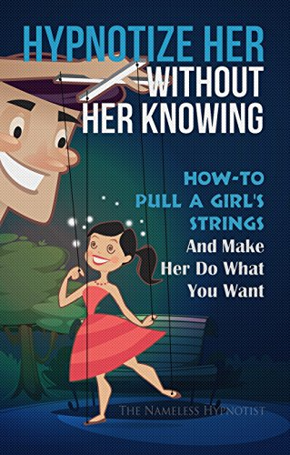 Hypnotize Her Without Her Knowing: How-To Pull A Girl's Strings And Make Her Do What You Want