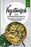 Vegetarisch-Das Einsteiger Kochbuch, 90 vegetarische Rezepte fr den ganzen Tag: DAS Kochbuch fr Einsteiger! 90 schnelle und leckere Rezepte fr den ... vegetarischen Ernhrung als leichten Einstieg