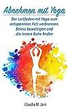 Yoga: Abnehmen mit Yoga: Der Leitfaden mit Yoga zum entspannten Fett verbrennen, Stress bewältigen...