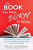The Book You Were Born to Write: Everything You Need to (Finally) Get Your Wisdom onto the Page and into the World - Kelly Notaras