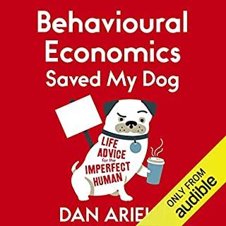 Behavioural Economics Saved My Dog                   By:                                                                                                                                 Dan Ariely                               Narrated by:                                                                                                                                 John Lee                      Length: 3 hrs and 28 mins     2 ratings     Overall 3.5