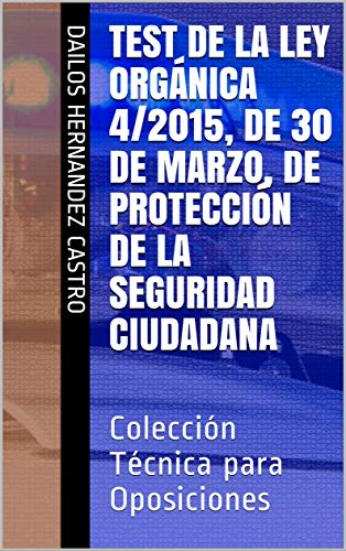Test de la Ley Orgánica 4/2015, de 30 de marzo, de Protección de la Seguridad Ciudadana: Colección Técnica para Oposiciones