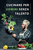 Cucinare per uomini senza talento: Il libro di ricette semplice per principianti, studenti e persone impegnate