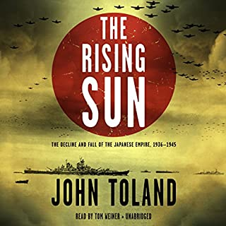 The Rising Sun     The Decline and Fall of the Japanese Empire, 1936-1945              By:                                                                                                                                 John Toland                               Narrated by:                                                                                                                                 Tom Weiner                      Length: 41 hrs and 9 mins     104 ratings     Overall 4.4