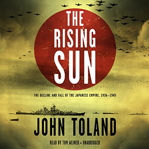 The Rising Sun     The Decline and Fall of the Japanese Empire, 1936-1945              By:                                                                                                                                 John Toland                               Narrated by:                                                                                                                                 Tom Weiner                      Length: 41 hrs and 9 mins     1,749 ratings     Overall 4.5