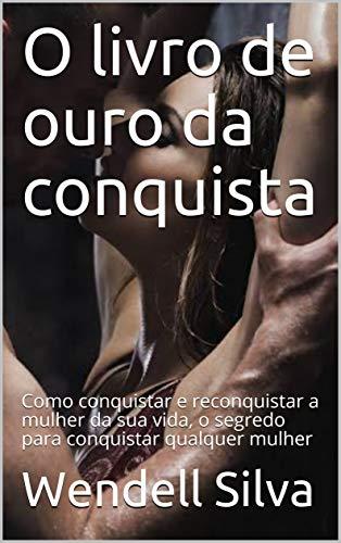 O livro de ouro da conquista: Como conquistar e reconquistar a mulher da sua vida, o segredo para conquistar qualquer mulher