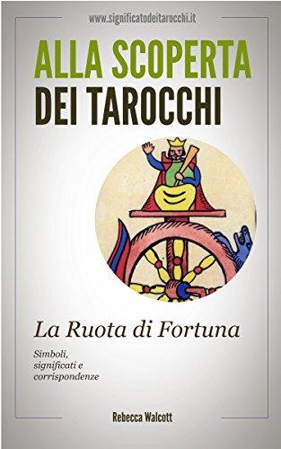 La Ruota di Fortuna negli Arcani Maggiori dei Tarocchi: Simboli Significati e Corrispondenze (Alla scoperta dei Tarocchi Vol. 10)
