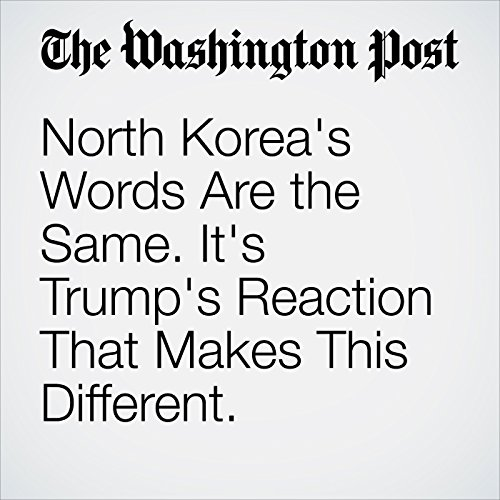 North Korea's Words Are the Same. It's Trump's Reaction That Makes This Different. copertina
