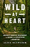 Wild at Heart: America'S Turbulent Relationship with Nature, from Exploitation to Redemption - Alice Outwater